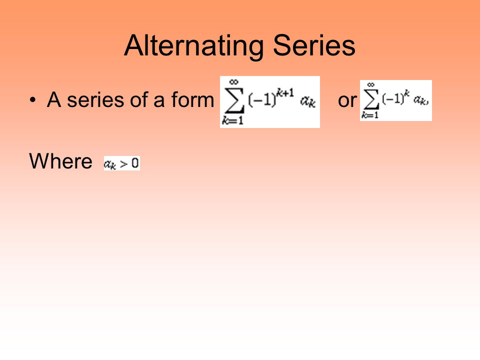 Alternating Series A series of a form or Where