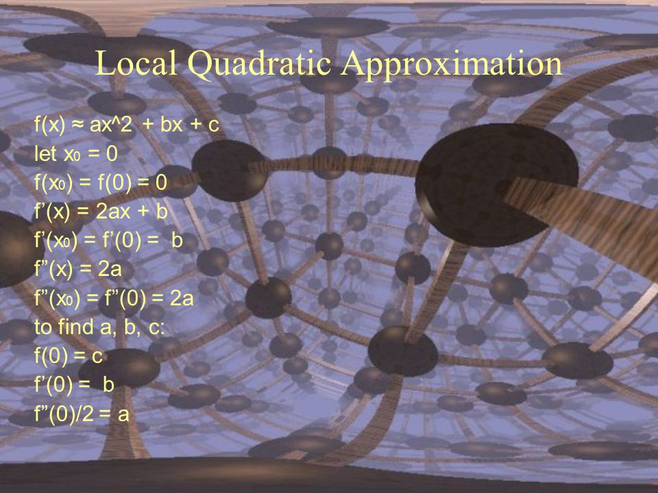 "Local Quadratic Approximation f(x) ≈ ax^2 + bx + c let x 0 = 0 f(x 0 ) = f(0) = 0 f'(x) = 2ax + b f'(x 0 ) = f'(0) = b f""(x) = 2a f""(x 0 ) = f""(0) = 2"