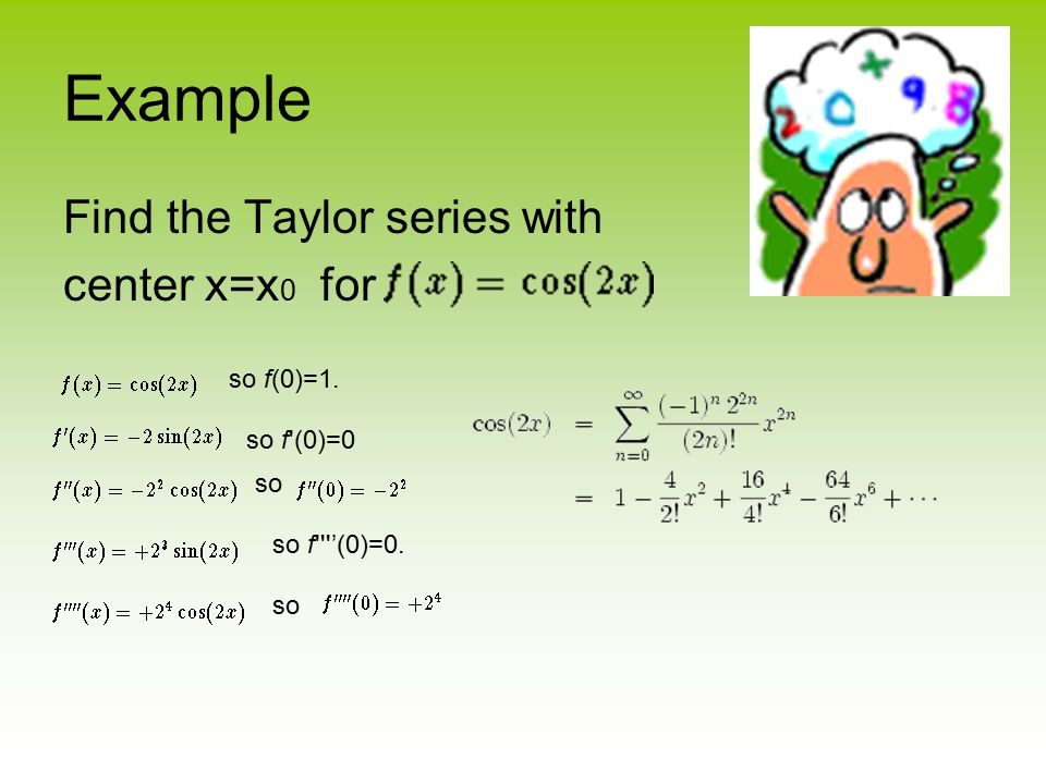 Example Find the Taylor series with center x=x 0 for so f(0)=1. so f'(0)=0 so so f''''(0)=0. so