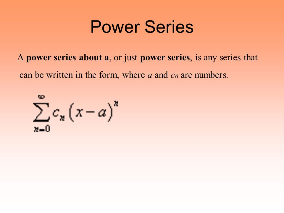 Power Series A power series about a, or just power series, is any series that can be written in the form, where a and c n are numbers.