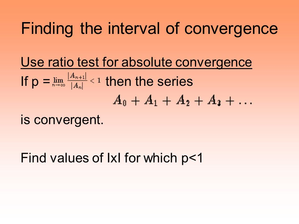Finding the interval of convergence Use ratio test for absolute convergence If p = then the series is convergent. Find values of IxI for which p<1