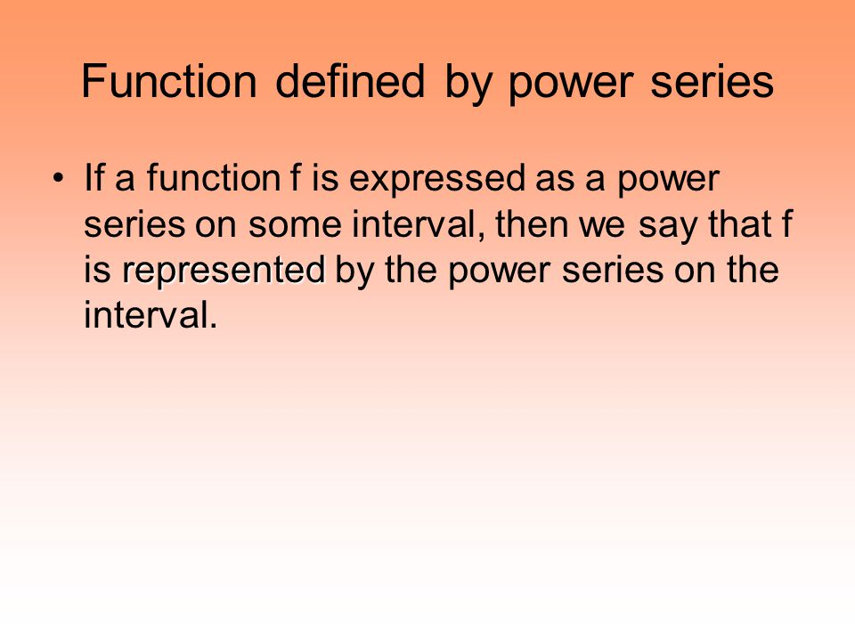 Function defined by power series representedIf a function f is expressed as a power series on some interval, then we say that f is represented by the