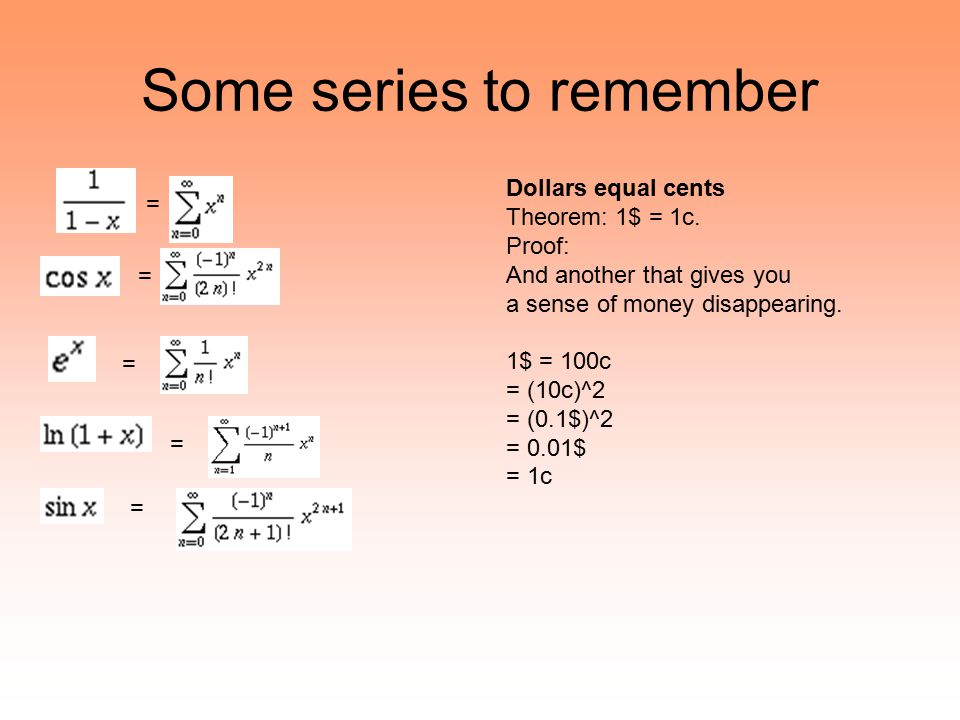 Some series to remember = = = = = Dollars equal cents Theorem: 1$ = 1c. Proof: And another that gives you a sense of money disappearing. 1$ = 100c = (