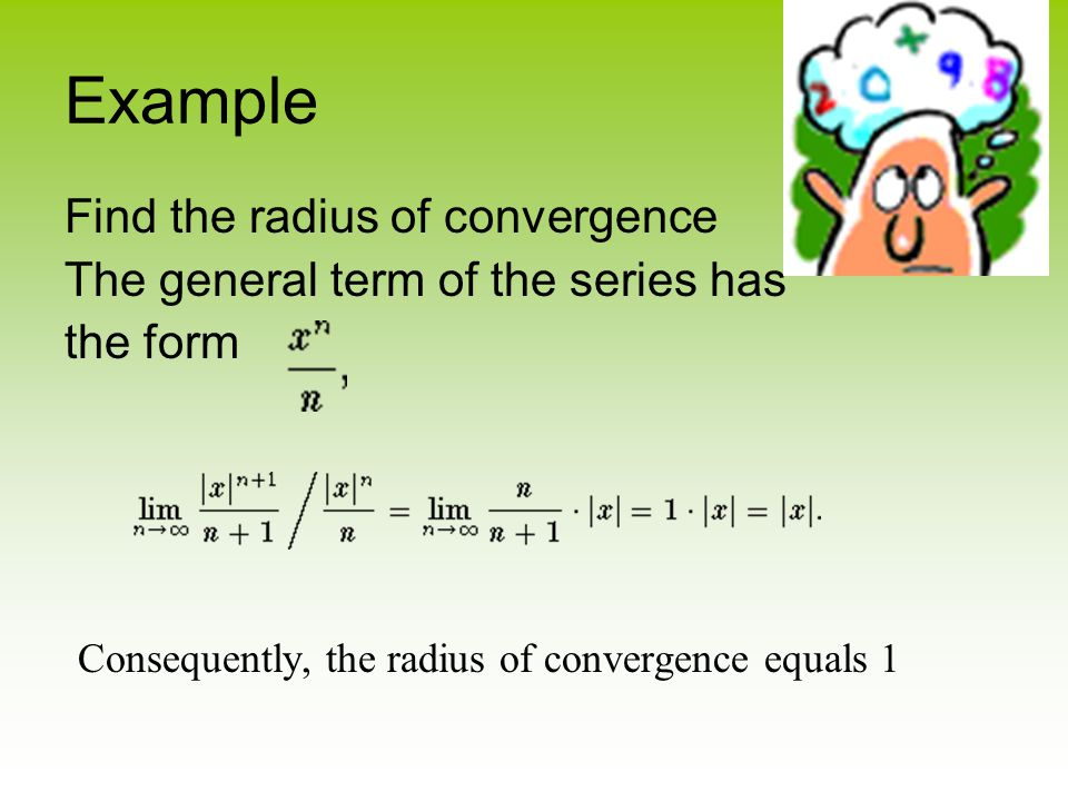 Example Find the radius of convergence The general term of the series has the form C onsequently, the radius of convergence equals 1