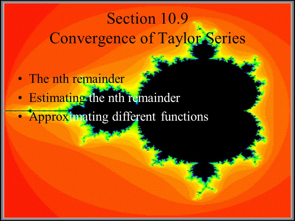 Section 10.9 Convergence of Taylor Series The nth remainder Estimating the nth remainder Approximating different functions