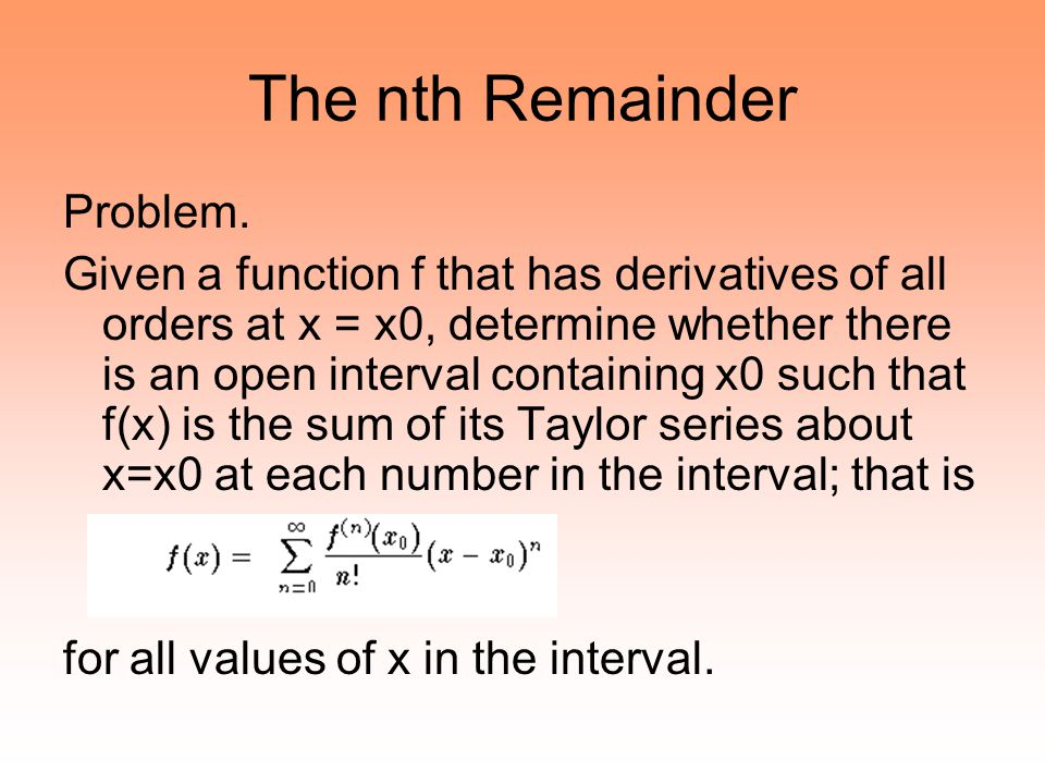 The nth Remainder Problem. Given a function f that has derivatives of all orders at x = x0, determine whether there is an open interval containing x0