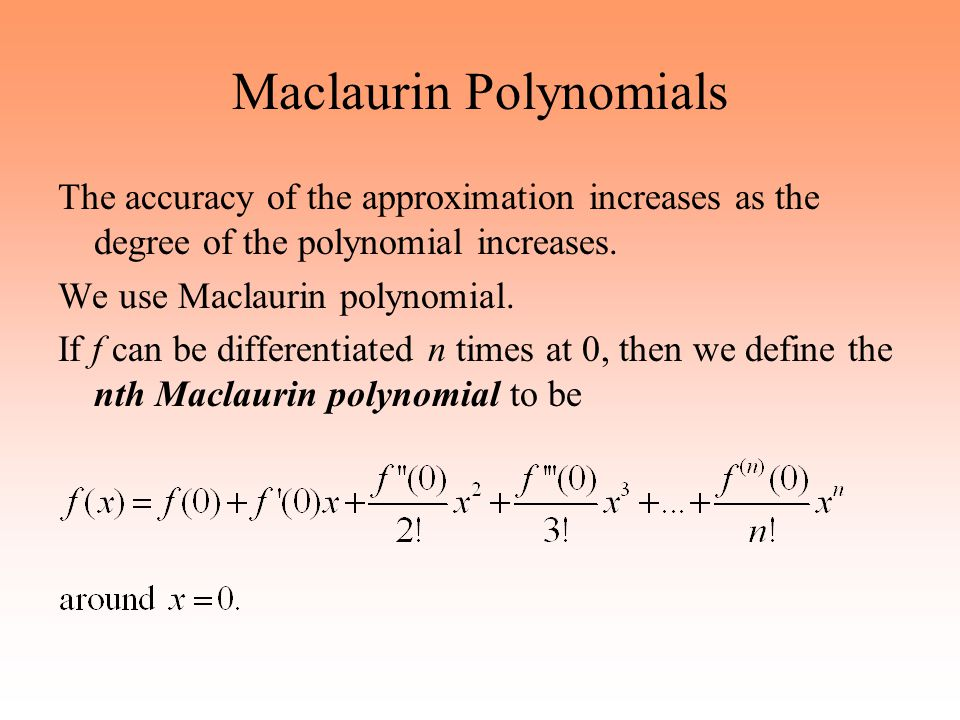 Maclaurin Polynomials The accuracy of the approximation increases as the degree of the polynomial increases. We use Maclaurin polynomial. If f can be