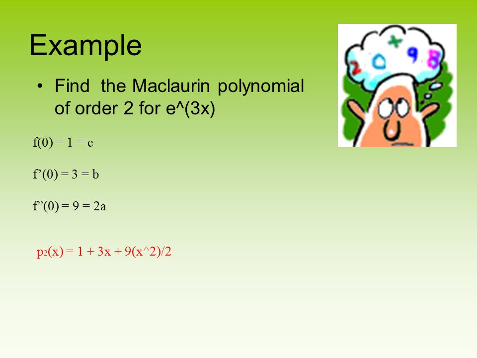 "Example Find the Maclaurin polynomial of order 2 for e^(3x) f(0) = 1 = c f'(0) = 3 = b f""(0) = 9 = 2a p 2 (x) = 1 + 3x + 9(x^2)/2"