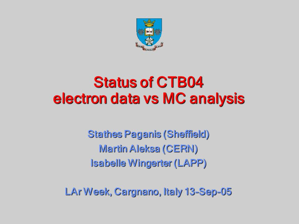 Status of CTB04 electron data vs MC analysis Stathes Paganis (Sheffield) Martin Aleksa (CERN) Isabelle Wingerter (LAPP) LAr Week, Cargnano, Italy 13-Sep-05