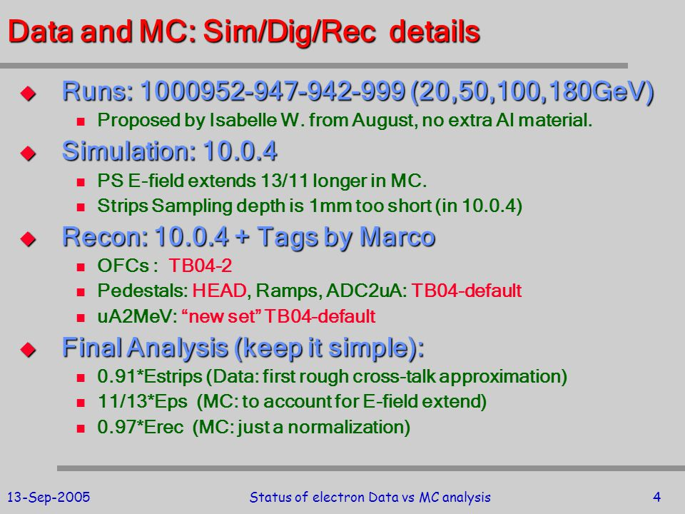 13-Sep-2005Status of electron Data vs MC analysis25 Resolution Summary Run1000952 (20GeV): SigmaTotal: 0.501296 GeV SigmaNoise: 0.145523 GeV Constant Term (c*E): 0.090042 GeV SigTotal/ = 0.0278368 stochastic 0.471182 or 11.1033%/sqrt(E) Run1000947 (50GeV): SigmaTotal: 0.800815 GeV Constant Term (c*E): 0.227355 GeV SigTotal/ = 0.0176116 stochastic 0.753948 or 11.1808%/sqrt(E) Run1000942 (100GeV): SigmaTotal: 1.15695 GeV Constant Term (c*E): 0.45254 GeV SigTotal/ = 0.0127828 stochastic 1.05478 or 11.0871%/sqrt(E) Run1000999 (180GeV): SigmaTotal: 1.63623 GeV Constant Term (c*E): 0.827342 GeV SigTotal/ = 0.00988848 stochastic 1.40413 or 10.9156%/sqrt(E) Const = 0.5% (assumed) Noise = 145MeV (data) E vs TDC effect was not included!