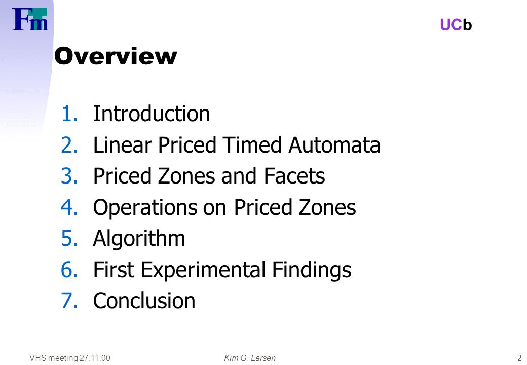 VHS meeting 27.11.00Kim G. Larsen UCb 2 Overview 1.Introduction 2.Linear Priced Timed Automata 3.Priced Zones and Facets 4.Operations on Priced Zones