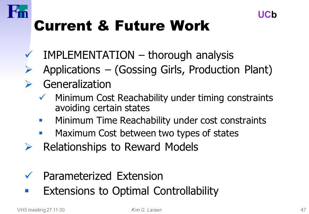VHS meeting 27.11.00Kim G. Larsen UCb 47 Current & Future Work IMPLEMENTATION – thorough analysis  Applications – (Gossing Girls, Production Plant) 