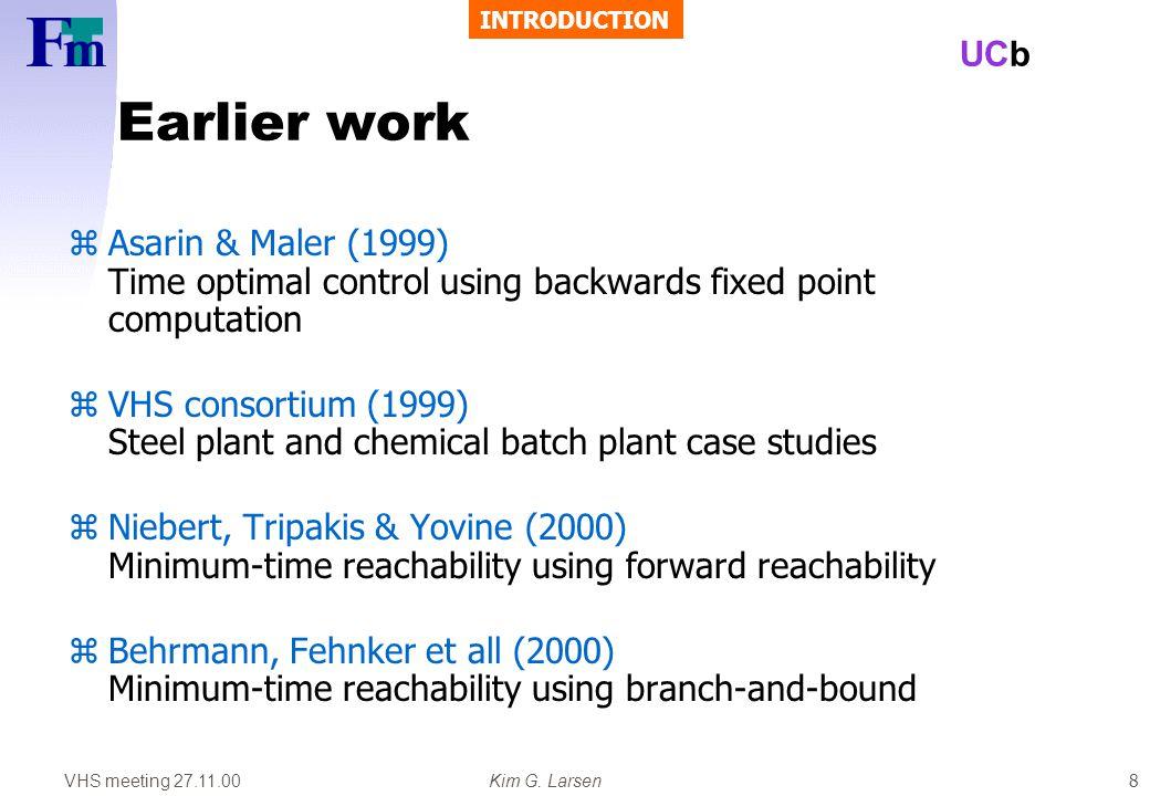 VHS meeting 27.11.00Kim G. Larsen UCb 8 Earlier work zAsarin & Maler (1999) Time optimal control using backwards fixed point computation zVHS consorti
