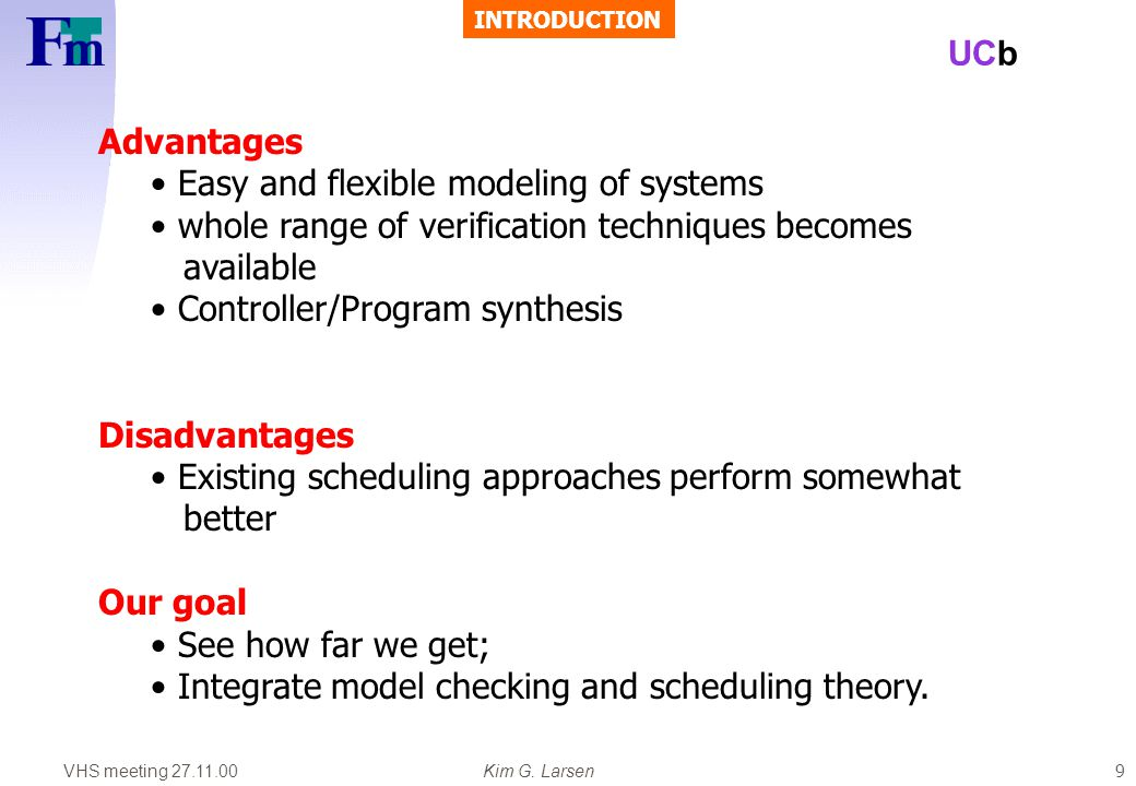 VHS meeting 27.11.00Kim G. Larsen UCb 9 Advantages Easy and flexible modeling of systems whole range of verification techniques becomes available Cont