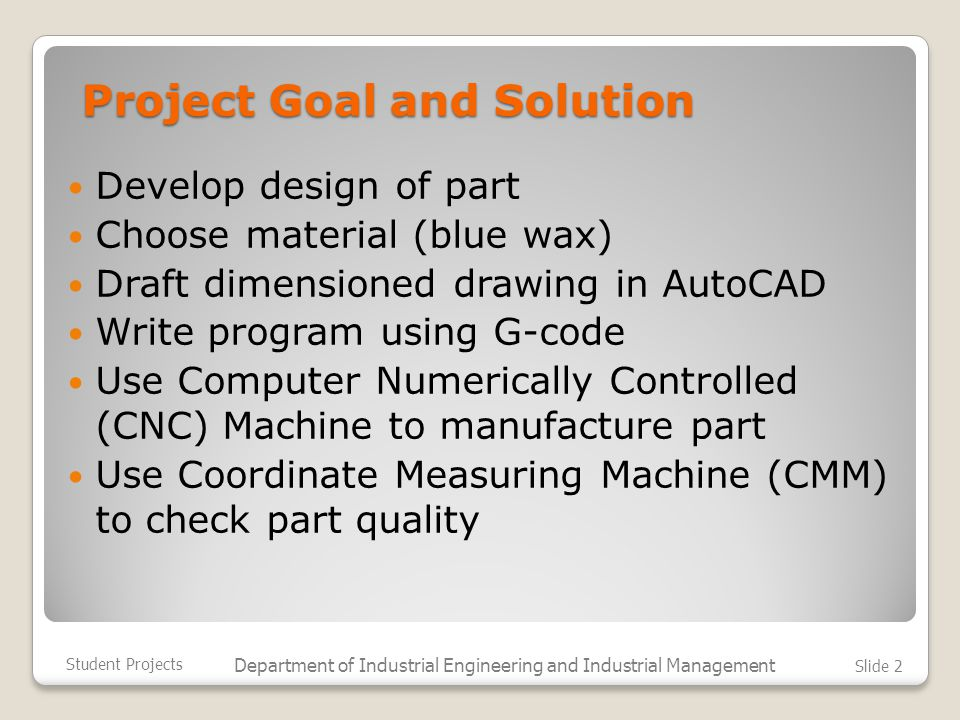 Project Goal and Solution Develop design of part Choose material (blue wax) Draft dimensioned drawing in AutoCAD Write program using G-code Use Computer Numerically Controlled (CNC) Machine to manufacture part Use Coordinate Measuring Machine (CMM) to check part quality Student Projects Department of Industrial Engineering and Industrial Management Slide 2