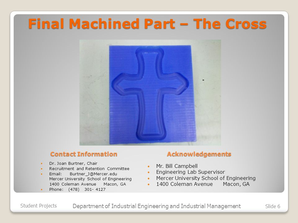 Final Machined Part – The Cross Student Projects Department of Industrial Engineering and Industrial Management Slide 6 Dr.
