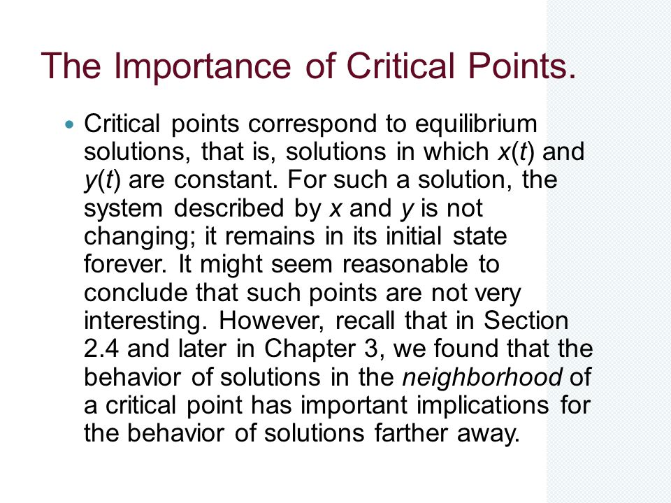 The Importance of Critical Points. Critical points correspond to equilibrium solutions, that is, solutions in which x(t) and y(t) are constant. For su