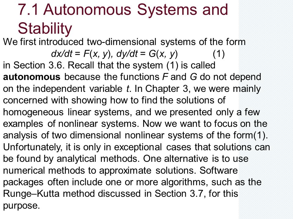 7.1 Autonomous Systems and Stability We first introduced two-dimensional systems of the form dx/dt = F(x, y), dy/dt = G(x, y) (1) in Section 3.6. Reca