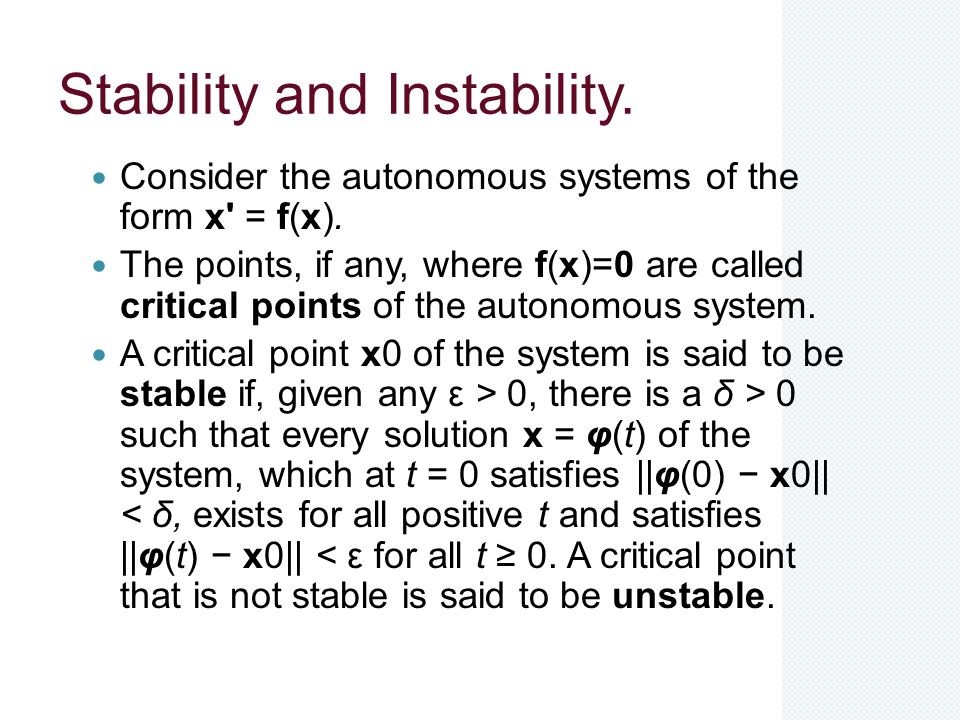Stability and Instability. Consider the autonomous systems of the form x' = f(x). The points, if any, where f(x)=0 are called critical points of the a