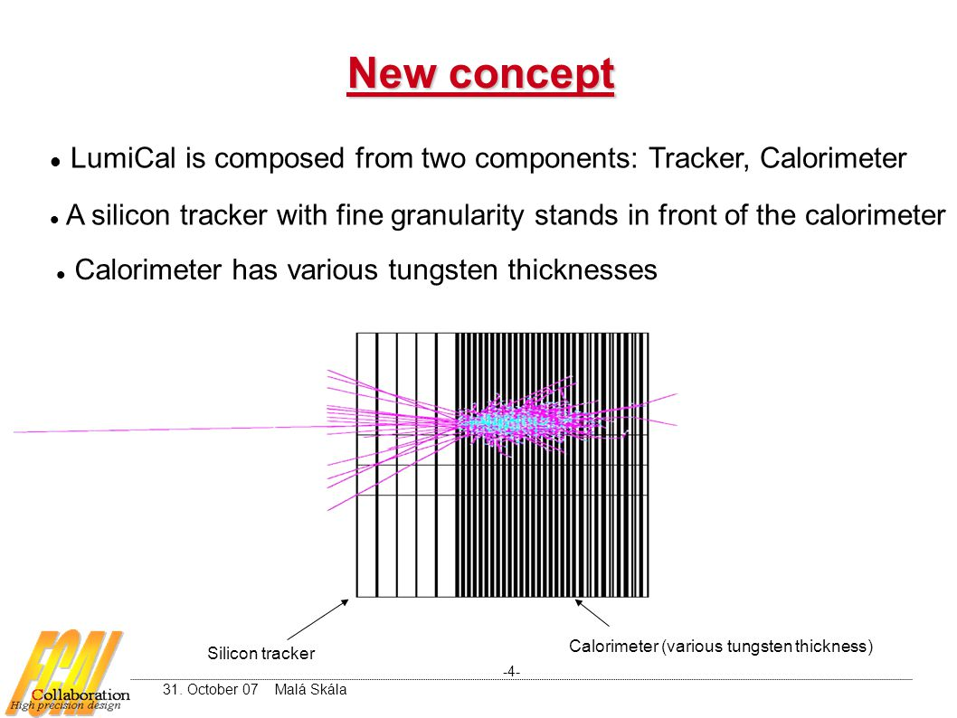 New concept -4- 31. October 07 Malá Skála LumiCal is composed from two components: Tracker, Calorimeter A silicon tracker with fine granularity stands