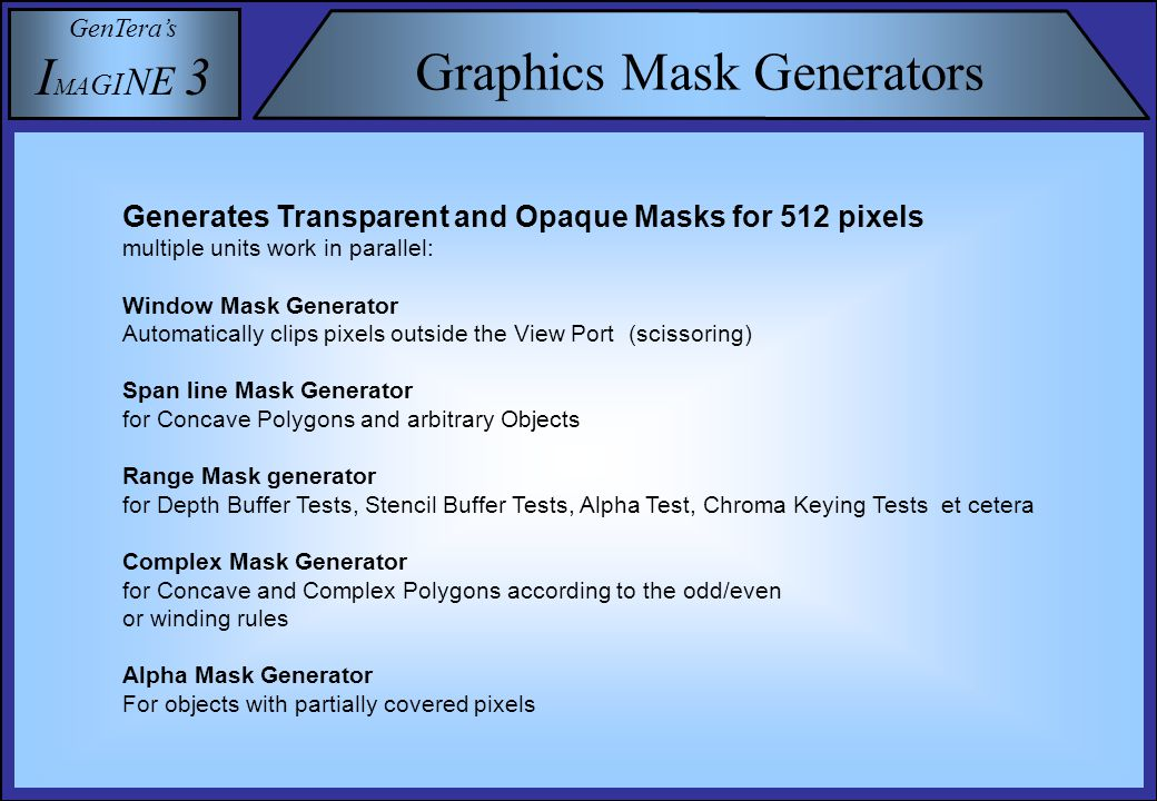 GenTera's I M A G I N E 3 Graphics Mask Generators Generates Transparent and Opaque Masks for 512 pixels multiple units work in parallel: Window Mask Generator Automatically clips pixels outside the View Port (scissoring) Span line Mask Generator for Concave Polygons and arbitrary Objects Range Mask generator for Depth Buffer Tests, Stencil Buffer Tests, Alpha Test, Chroma Keying Tests et cetera Complex Mask Generator for Concave and Complex Polygons according to the odd/even or winding rules Alpha Mask Generator For objects with partially covered pixels