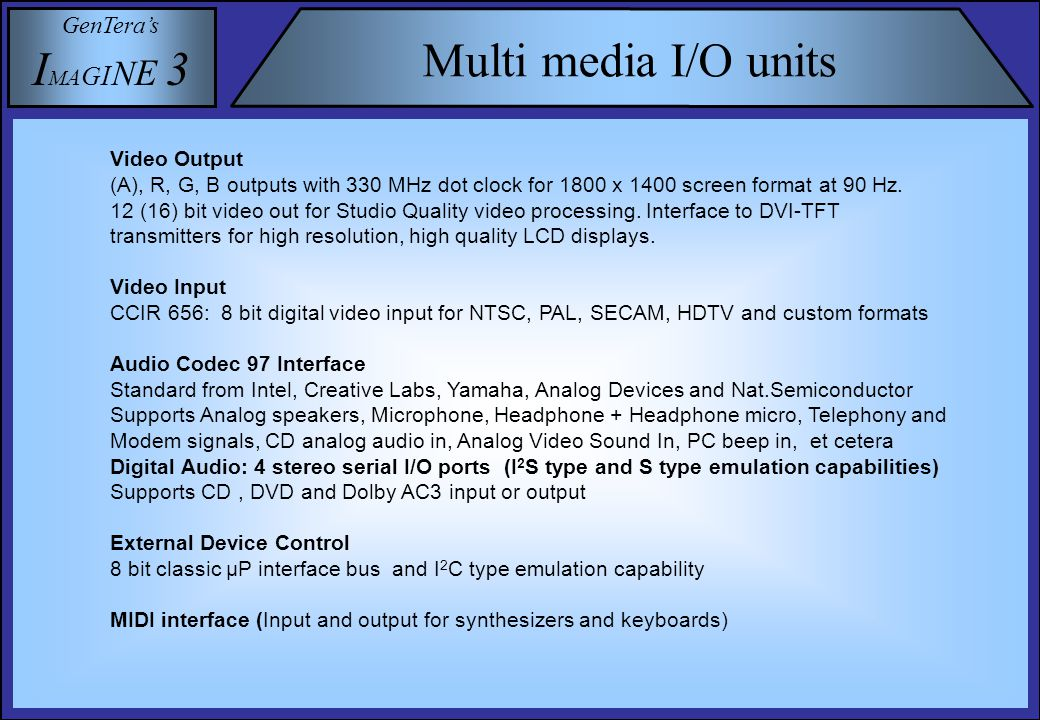 GenTera's I M A G I N E 3 Multi media I/O units Video Output (Α), R, G, B outputs with 330 MHz dot clock for 1800 x 1400 screen format at 90 Hz.
