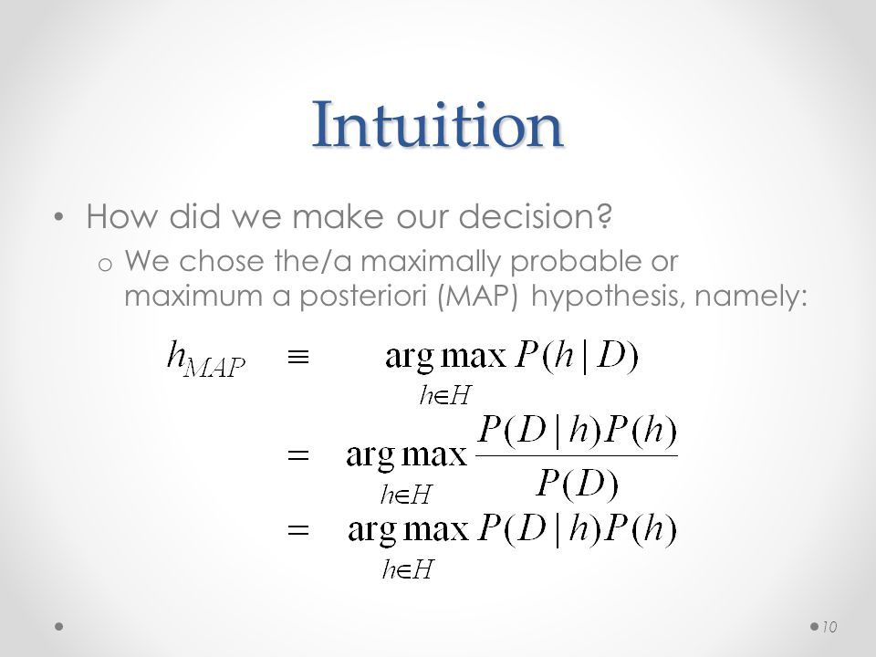 Intuition How did we make our decision? o We chose the/a maximally probable or maximum a posteriori (MAP) hypothesis, namely: 10