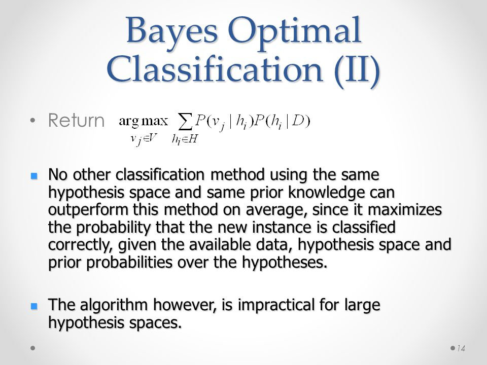 Bayes Optimal Classification (II) Return 14 No other classification method using the same hypothesis space and same prior knowledge can outperform this method on average, since it maximizes the probability that the new instance is classified correctly, given the available data, hypothesis space and prior probabilities over the hypotheses.