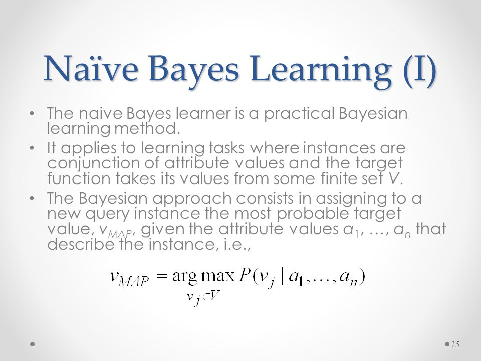 Naïve Bayes Learning (I) The naive Bayes learner is a practical Bayesian learning method. It applies to learning tasks where instances are conjunction