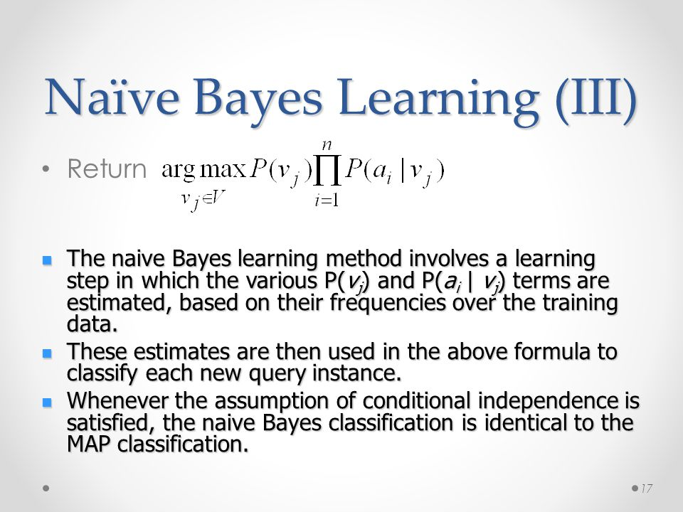 Naïve Bayes Learning (III) Return 17 The naive Bayes learning method involves a learning step in which the various P(v j ) and P(a i | v j ) terms are