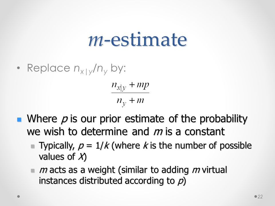 m-estimate Replace n x|y /n y by: 22 Where p is our prior estimate of the probability we wish to determine and m is a constant Where p is our prior es