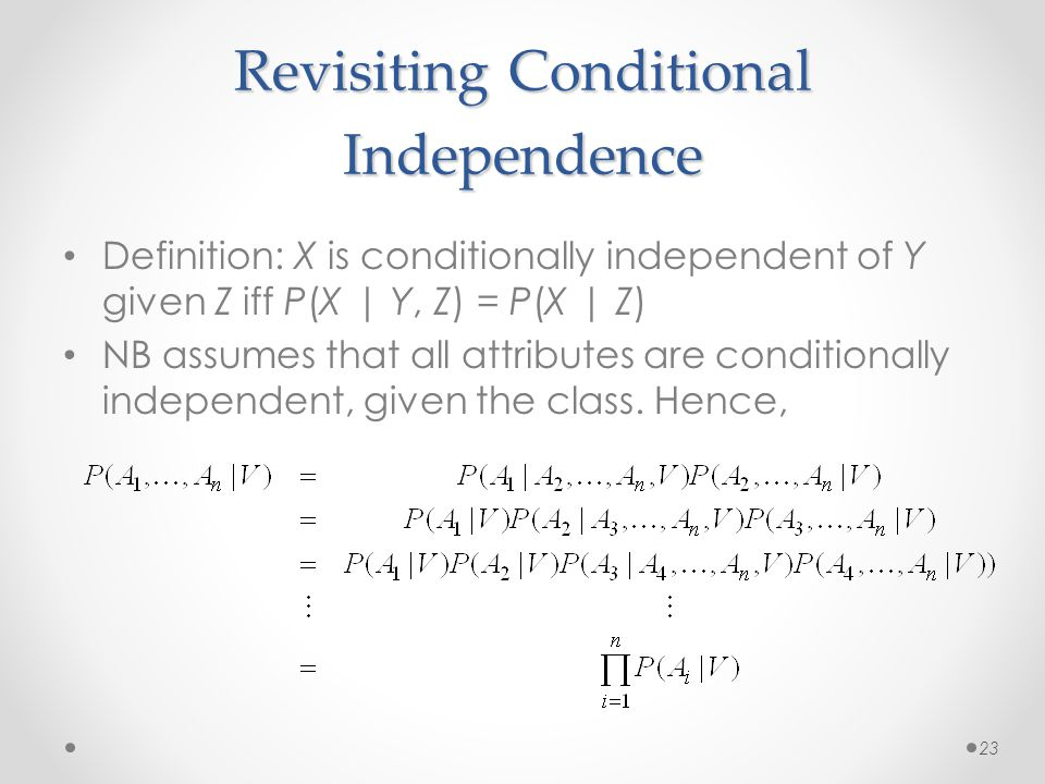 Revisiting Conditional Independence Definition: X is conditionally independent of Y given Z iff P(X | Y, Z) = P(X | Z) NB assumes that all attributes