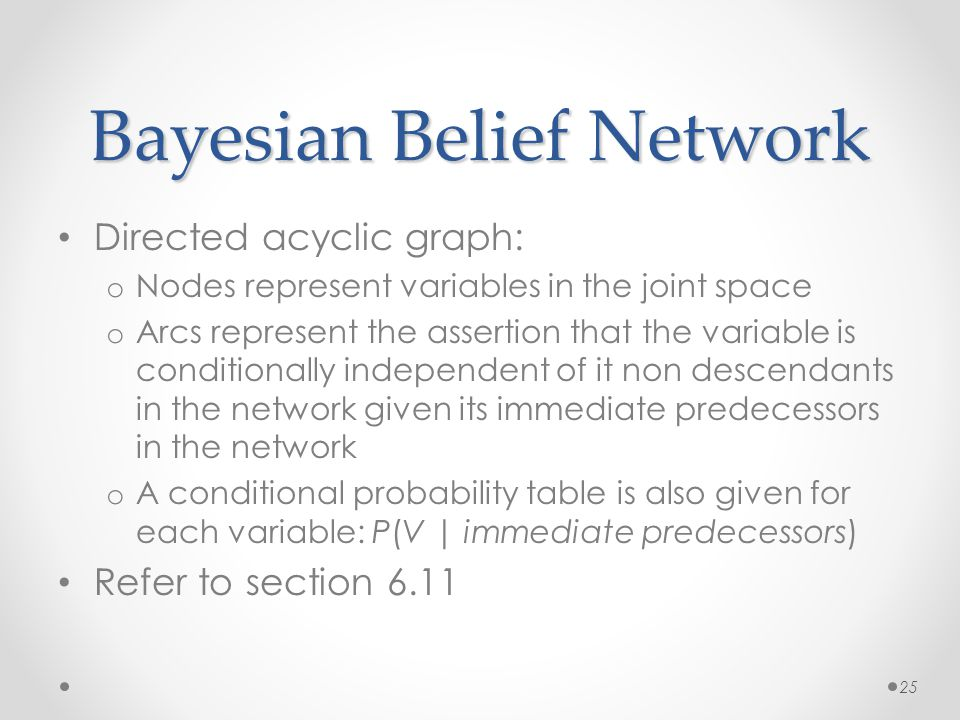 Bayesian Belief Network Directed acyclic graph: o Nodes represent variables in the joint space o Arcs represent the assertion that the variable is conditionally independent of it non descendants in the network given its immediate predecessors in the network o A conditional probability table is also given for each variable: P(V | immediate predecessors) Refer to section