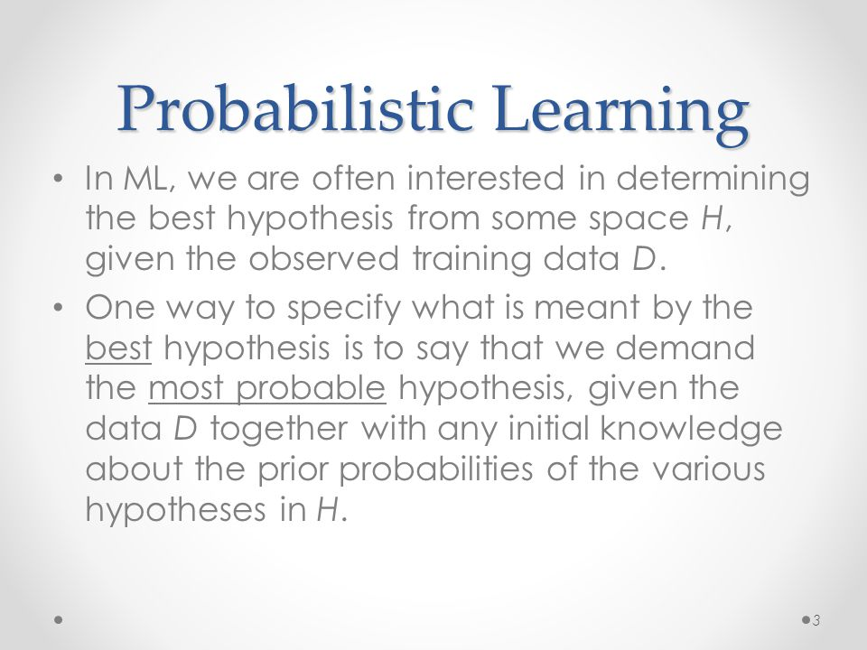 Probabilistic Learning In ML, we are often interested in determining the best hypothesis from some space H, given the observed training data D. One wa
