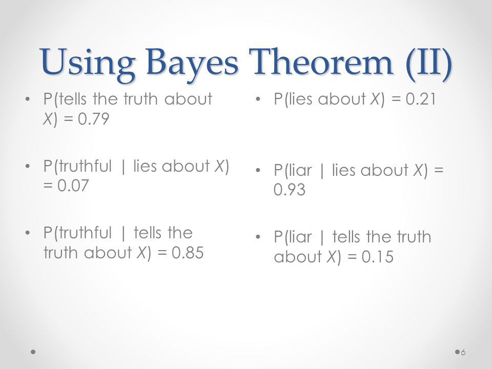 Using Bayes Theorem (II) P(lies about X) = 0.21 P(liar | lies about X) = 0.93 P(liar | tells the truth about X) = P(tells the truth about X) = 0.79 P(truthful | lies about X) = 0.07 P(truthful | tells the truth about X) = 0.85