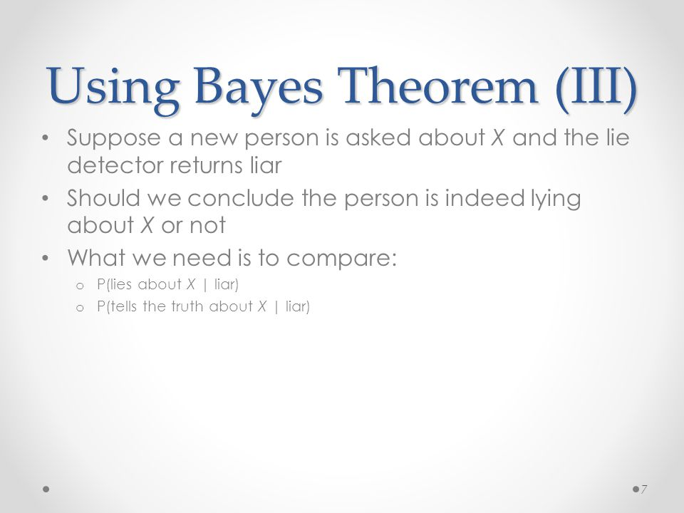 Using Bayes Theorem (III) Suppose a new person is asked about X and the lie detector returns liar Should we conclude the person is indeed lying about
