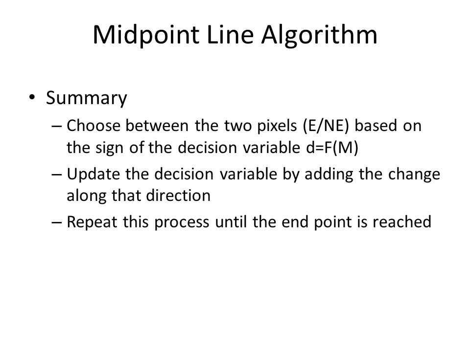Midpoint Line Algorithm Summary – Choose between the two pixels (E/NE) based on the sign of the decision variable d=F(M) – Update the decision variable by adding the change along that direction – Repeat this process until the end point is reached