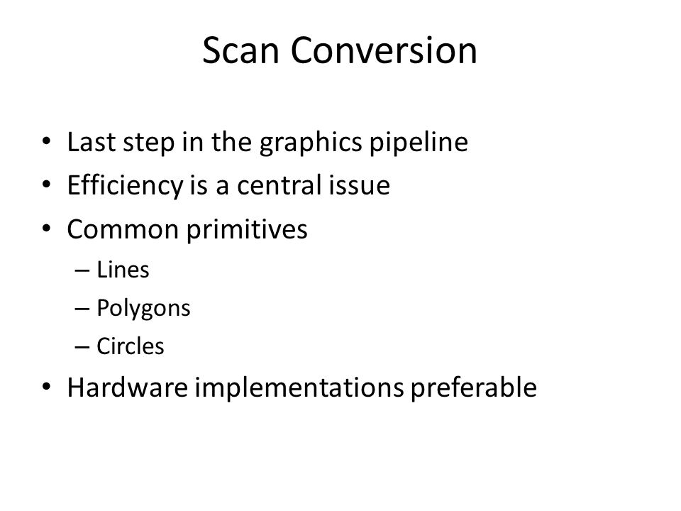 Scan Conversion Last step in the graphics pipeline Efficiency is a central issue Common primitives – Lines – Polygons – Circles Hardware implementations preferable
