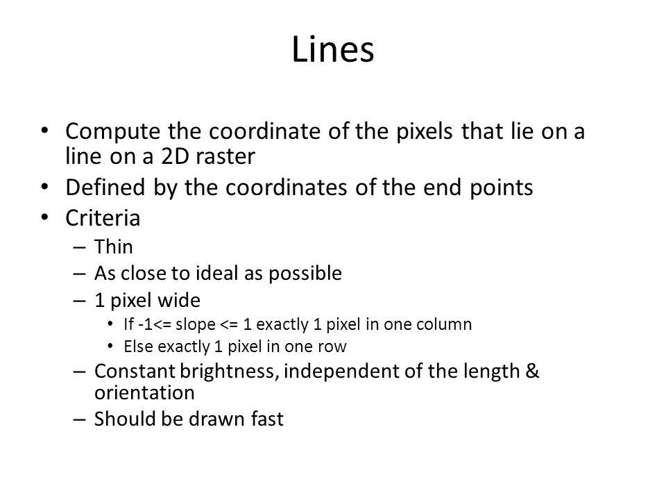 Lines Compute the coordinate of the pixels that lie on a line on a 2D raster Defined by the coordinates of the end points Criteria – Thin – As close to ideal as possible – 1 pixel wide If -1<= slope <= 1 exactly 1 pixel in one column Else exactly 1 pixel in one row – Constant brightness, independent of the length & orientation – Should be drawn fast