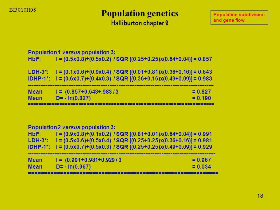 18 BI3010H08 Population genetics Halliburton chapter 9 Population subdivision and gene flow Population 1 versus population 3: HbI*: I = (0.5x0.8)+(0.5x0.2) / SQR [(0.25+0.25)x(0.64+0.04)] = 0.857 LDH-3*: I = (0.1x0.6)+(0.9x0.4) / SQR [(0.01+0.81)x(0.36+0.16)] = 0.643 IDHP-1*: I = (0.6x0.7)+(0.4x0.3) / SQR [(0.36+0.16)x(0.49+0.09)] = 0.983 -------------------------------------------------------------------------------------------------------- Mean I = (0.857+0.643+.983 / 3 = 0.827 Mean D= - ln(0.827) = 0.190 ===================================================================== Population 2 versus population 3: HbI*: I = (0.9x0.8)+(0.1x0.2) / SQR [(0.81+0.01)x(0.64+0.04)] = 0.991 LDH-3*: I = (0.5x0.6)+(0.5x0.4) / SQR [(0.25+0.25)x(0.36+0.16)] = 0.981 IDHP-1*: I = (0.5x0.7)+(0.5x0.3) / SQR [(0.25+0.25)x(0.49+0.09)] = 0.929 --------------------------------------------------------------------------------------------------------- Mean I = (0.991+0.981+0.929 / 3 = 0.967 Mean D= - ln(0.967) = 0.034 ============================================================