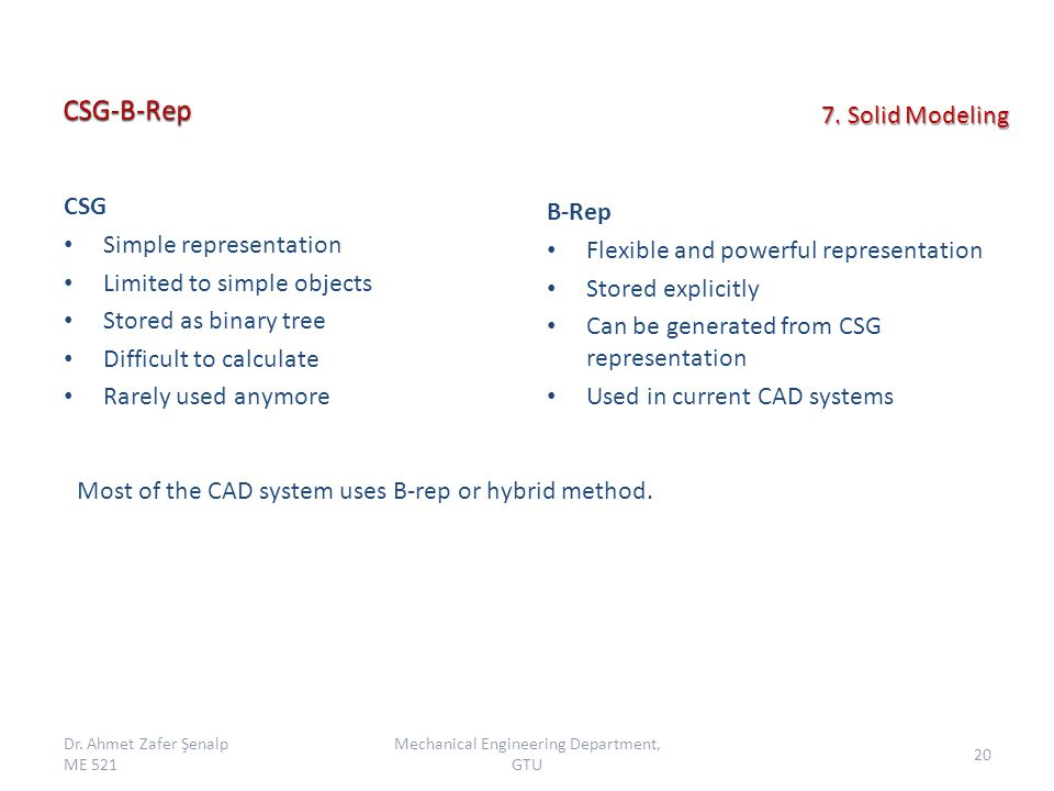 CSG Simple representation Limited to simple objects Stored as binary tree Difficult to calculate Rarely used anymore B-Rep Flexible and powerful representation Stored explicitly Can be generated from CSG representation Used in current CAD systems Most of the CAD system uses B-rep or hybrid method.
