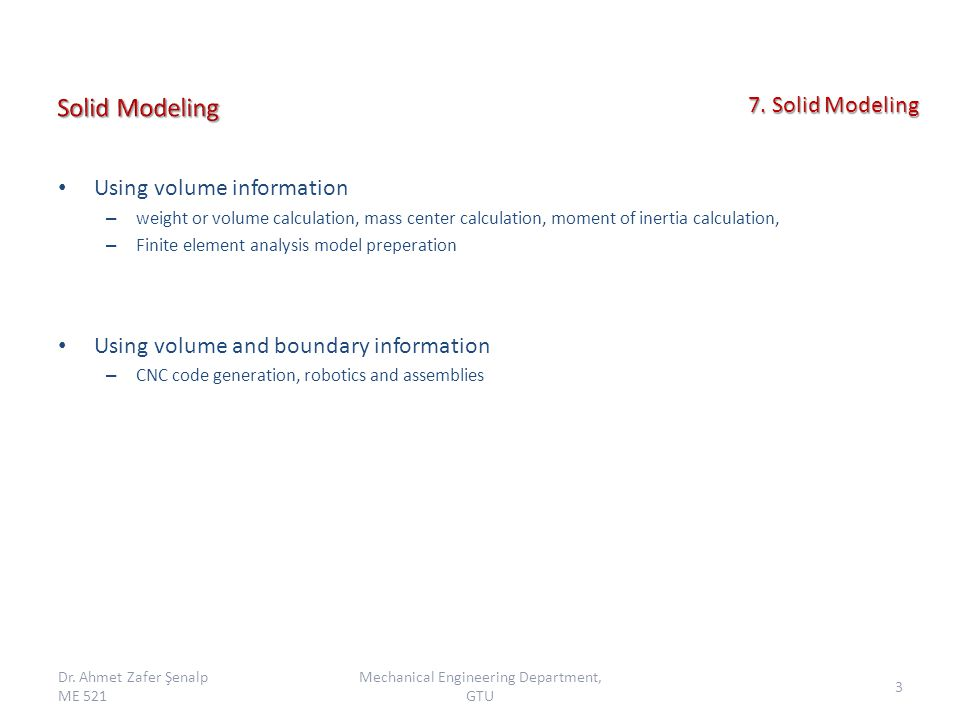 Using volume information – weight or volume calculation, mass center calculation, moment of inertia calculation, – Finite element analysis model preperation Using volume and boundary information – CNC code generation, robotics and assemblies Dr.