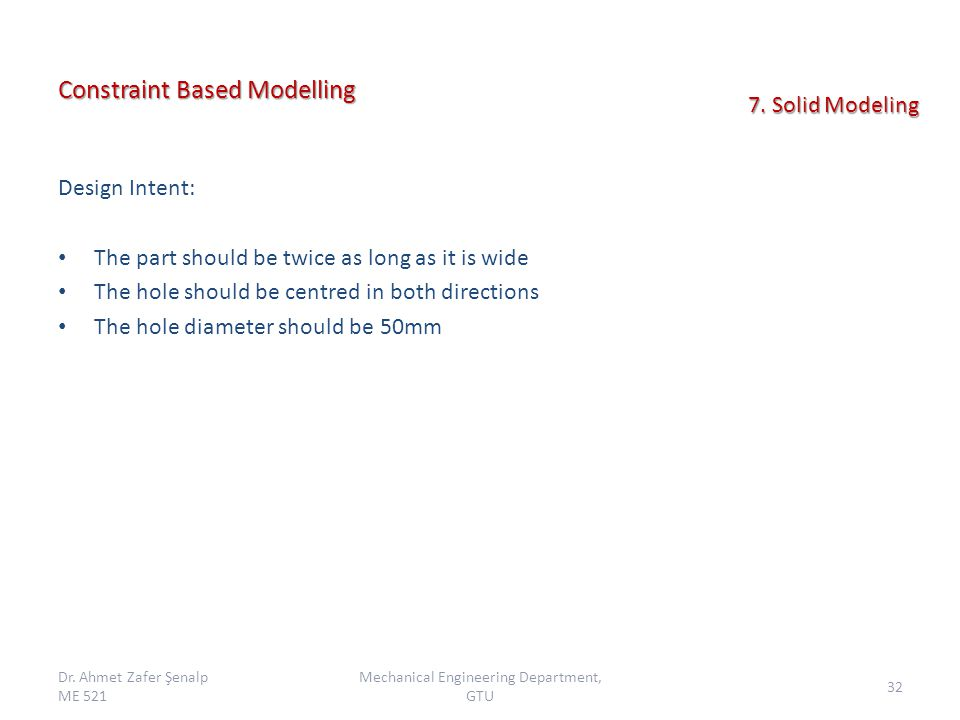 Constraint Based Modelling Design Intent: The part should be twice as long as it is wide The hole should be centred in both directions The hole diameter should be 50mm Dr.
