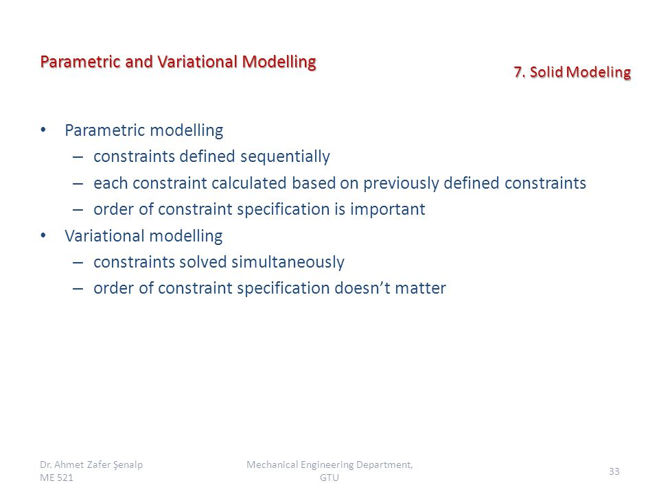 Parametric and Variational Modelling Parametric modelling – constraints defined sequentially – each constraint calculated based on previously defined constraints – order of constraint specification is important Variational modelling – constraints solved simultaneously – order of constraint specification doesn't matter Dr.