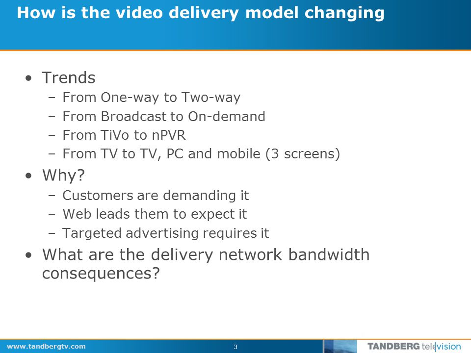 www.tandbergtv.com 14 Video traffic Web traffic Video traffic Web traffic A significant increase in efficiency and reduction of complexity is possible by moving to a bigger pipe.
