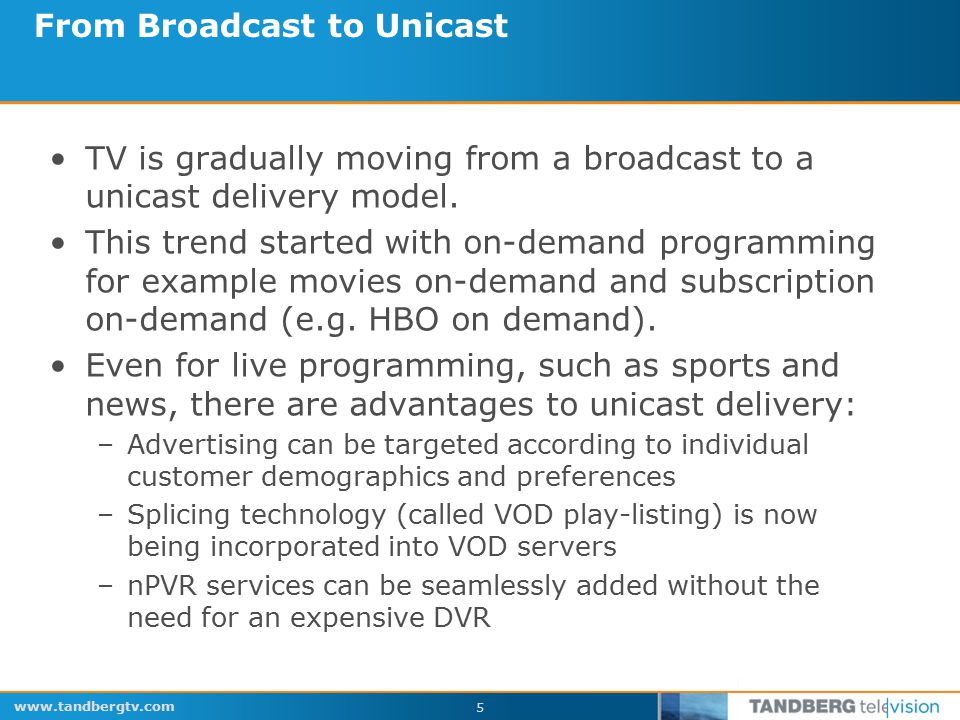 www.tandbergtv.com 5 From Broadcast to Unicast TV is gradually moving from a broadcast to a unicast delivery model.