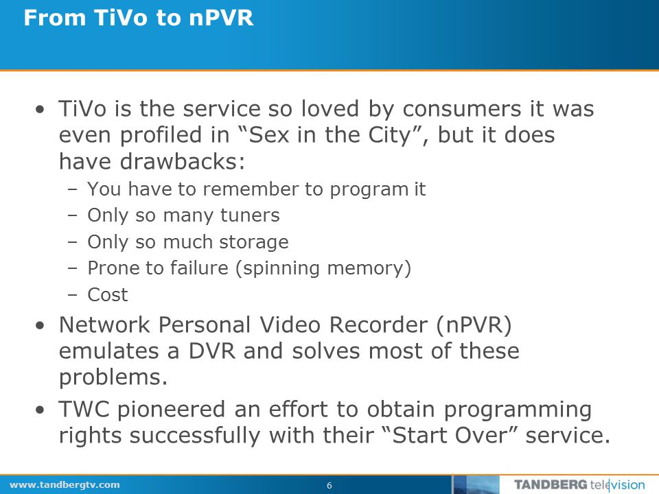 www.tandbergtv.com 6 From TiVo to nPVR TiVo is the service so loved by consumers it was even profiled in Sex in the City , but it does have drawbacks: –You have to remember to program it –Only so many tuners –Only so much storage –Prone to failure (spinning memory) –Cost Network Personal Video Recorder (nPVR) emulates a DVR and solves most of these problems.