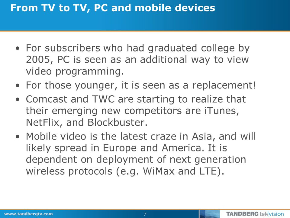 www.tandbergtv.com 7 From TV to TV, PC and mobile devices For subscribers who had graduated college by 2005, PC is seen as an additional way to view video programming.