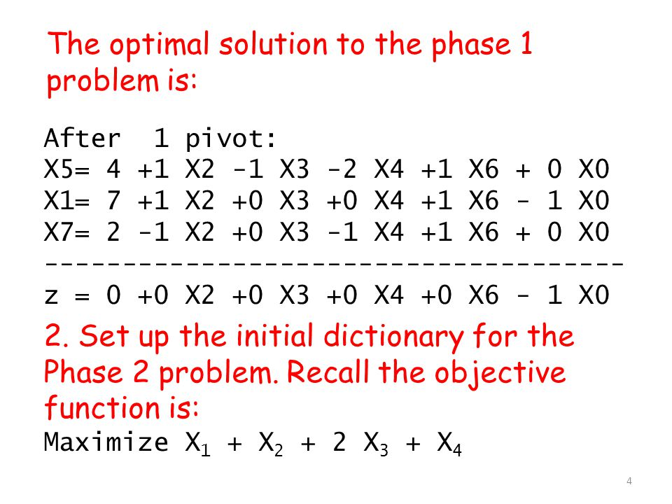 The optimal solution to the phase 1 problem is: After 1 pivot: X5= 4 +1 X2 -1 X3 -2 X4 +1 X6 + 0 X0 X1= 7 +1 X2 +0 X3 +0 X4 +1 X6 - 1 X0 X7= 2 -1 X2 +0 X3 -1 X4 +1 X6 + 0 X0 ------------------------------------- z = 0 +0 X2 +0 X3 +0 X4 +0 X6 - 1 X0 2.