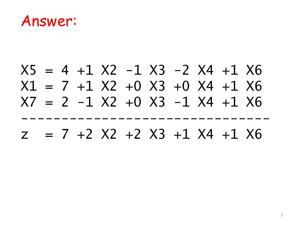 Answer: X5 = 4 +1 X2 -1 X3 -2 X4 +1 X6 X1 = 7 +1 X2 +0 X3 +0 X4 +1 X6 X7 = 2 -1 X2 +0 X3 -1 X4 +1 X6 ------------------------------- z = 7 +2 X2 +2 X3 +1 X4 +1 X6 5